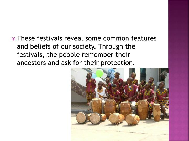 These festivals reveal some common features and beliefs of our society. Through the festivals, the people remember their ancestors and ask for their protection.