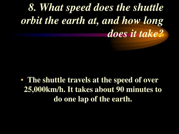 8. What speed does the shuttle orbit the earth at, and how long does it take?