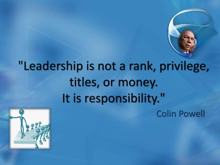 """""""Leadership is not a rank, privilege, titles, or money."""