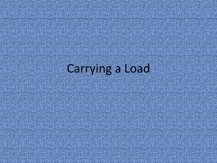 carrying a load n.