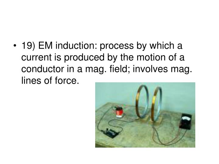 19) EM induction: process by which a current is produced by the motion of a conductor in a mag. field; involves mag. lines of force.