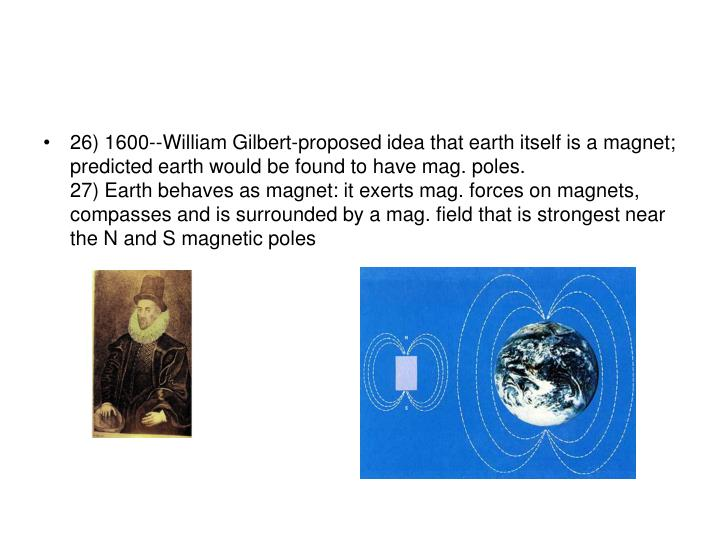 26) 1600--William Gilbert-proposed idea that earth itself is a magnet; predicted earth would be found to have mag. poles.