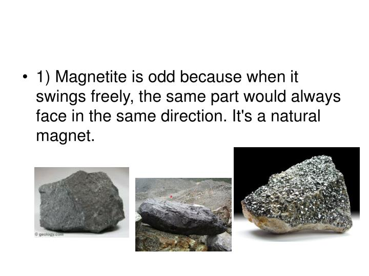 1) Magnetite is odd because when it swings freely, the same part would always face in the same direc...