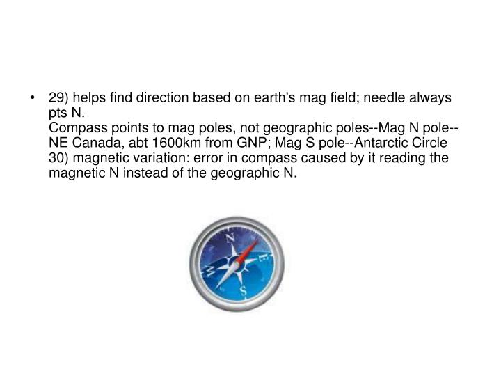 29) helps find direction based on earth's mag field; needle always pts N.