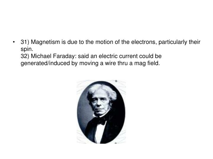 31) Magnetism is due to the motion of the electrons, particularly their spin.