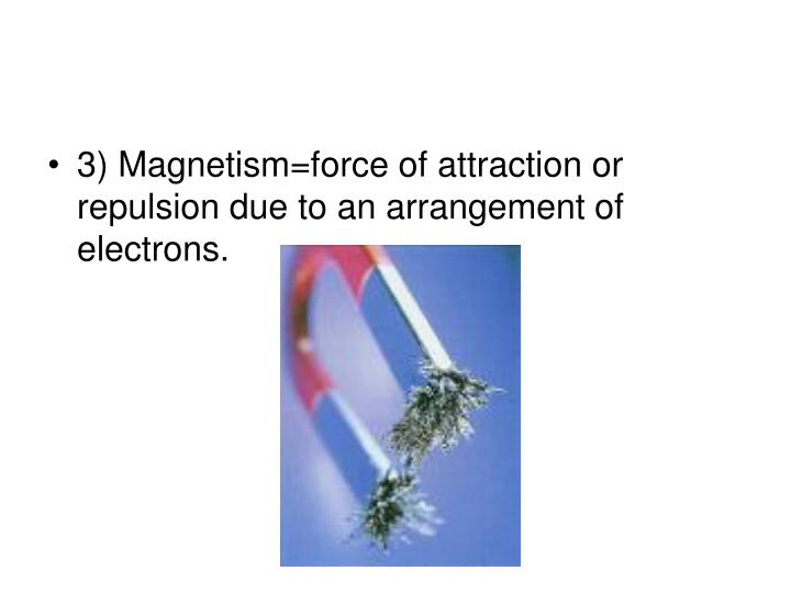 3) Magnetism=force of attraction or repulsion due to an arrangement of electrons.