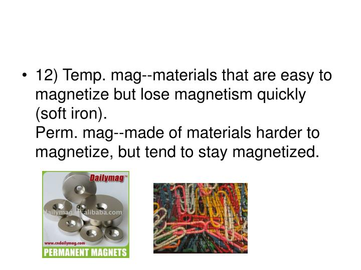 12) Temp. mag--materials that are easy to magnetize but lose magnetism quickly (soft iron).