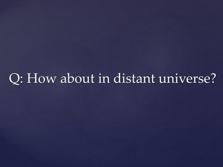 Q: How about in distant universe?