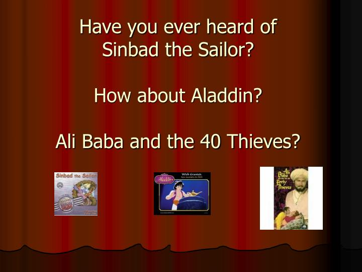 Have you ever heard of sinbad the sailor how about aladdin ali baba and the 40 thieves