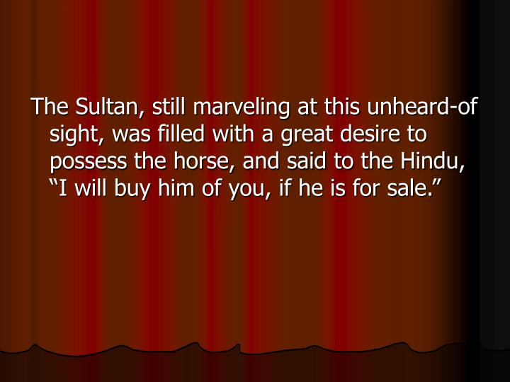 """The Sultan, still marveling at this unheard-of sight, was filled with a great desire to possess the horse, and said to the Hindu, """"I will buy him of you, if he is for sale."""""""