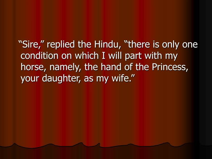 """""""Sire,"""" replied the Hindu, """"there is only one condition on which I will part with my horse, namely, the hand of the Princess, your daughter, as my wife."""""""