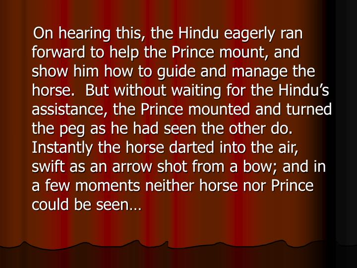 On hearing this, the Hindu eagerly ran forward to help the Prince mount, and show him how to guide and manage the horse.  But without waiting for the Hindu's assistance, the Prince mounted and turned the peg as he had seen the other do.  Instantly the horse darted into the air, swift as an arrow shot from a bow; and in a few moments neither horse nor Prince could be seen…