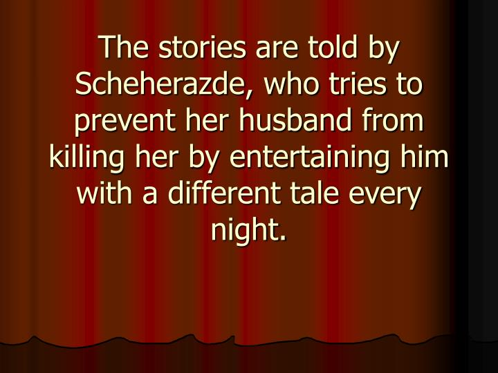 The stories are told by Scheherazde, who tries to prevent her husband from killing her by entertaini...