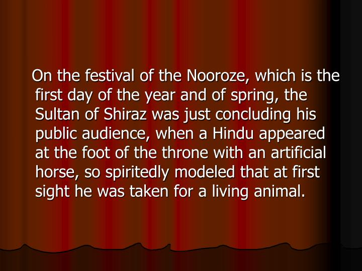 On the festival of the Nooroze, which is the first day of the year and of spring, the Sultan of Shiraz was just concluding his public audience, when a Hindu appeared at the foot of the throne with an artificial horse, so spiritedly modeled that at first sight he was taken for a living animal.