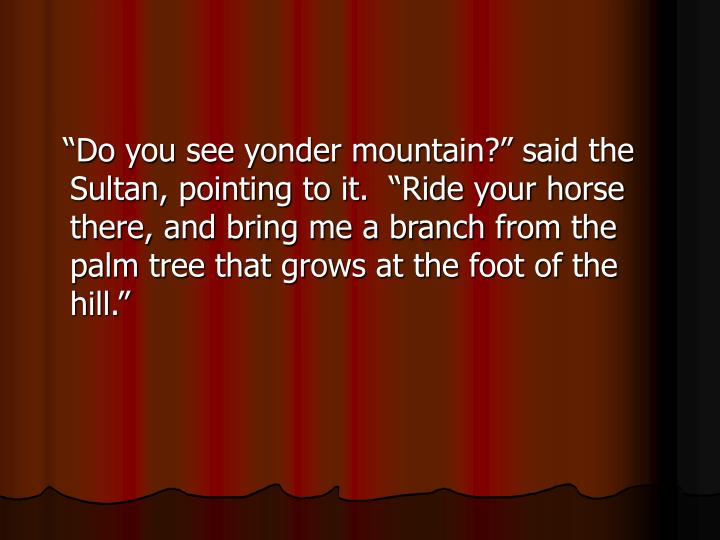 """""""Do you see yonder mountain?"""" said the Sultan, pointing to it.  """"Ride your horse there, and bring me a branch from the palm tree that grows at the foot of the hill."""""""