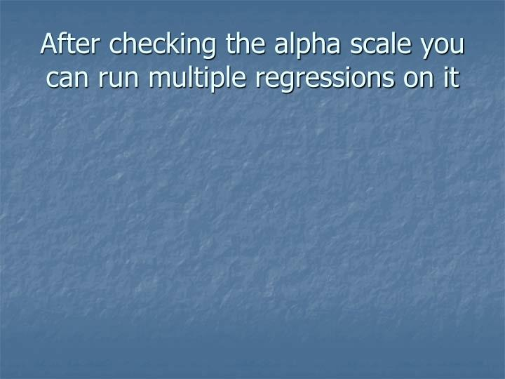 After checking the alpha scale you can run multiple regressions on it