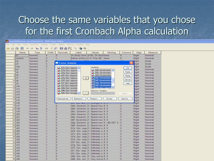 Choose the same variables that you chose for the first Cronbach Alpha calculation
