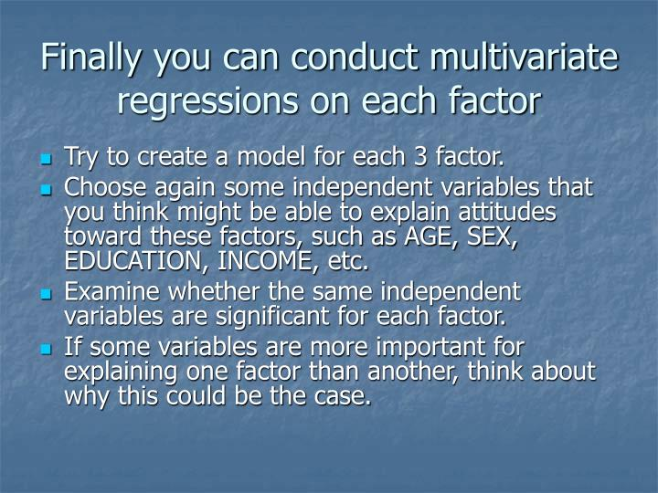 Finally you can conduct multivariate regressions on each factor
