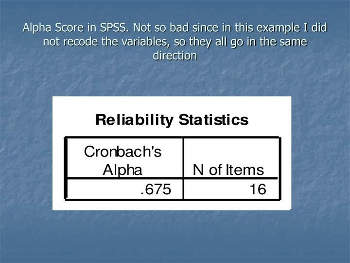 Alpha Score in SPSS. Not so bad since in this example I did not recode the variables, so they all go in the same direction