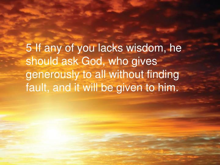 5 If any of you lacks wisdom, he should ask God, who gives generously to all without finding fault, and it will be given to him.