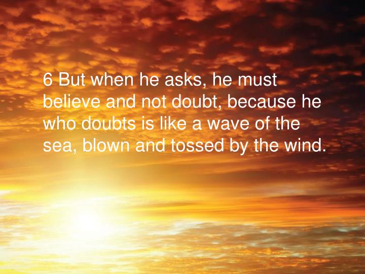 6 But when he asks, he must believe and not doubt, because he who doubts is like a wave of the sea, blown and tossed by the wind.