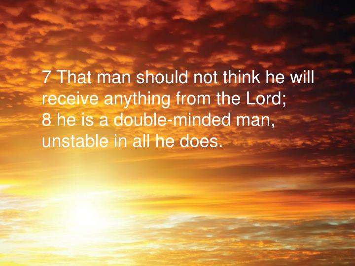 7 That man should not think he will receive anything from the Lord;
