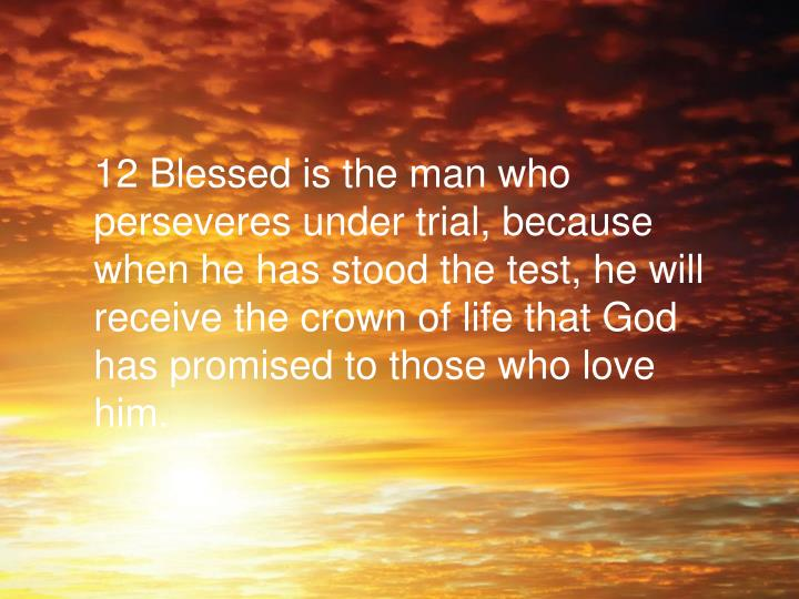 12 Blessed is the man who perseveres under trial, because when he has stood the test, he will receive the crown of life that God has promised to those who love him.