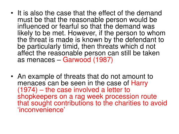 It is also the case that the effect of the demand must be that the reasonable person would be influenced or fearful so that the demand was likely to be met. However, if the person to whom the threat is made is known by the defendant to be particularly timid, then threats which d not affect the reasonable person can still be taken as menaces –