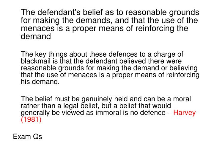 The defendant's belief as to reasonable grounds for making the demands, and that the use of the menaces is a proper means of reinforcing the demand