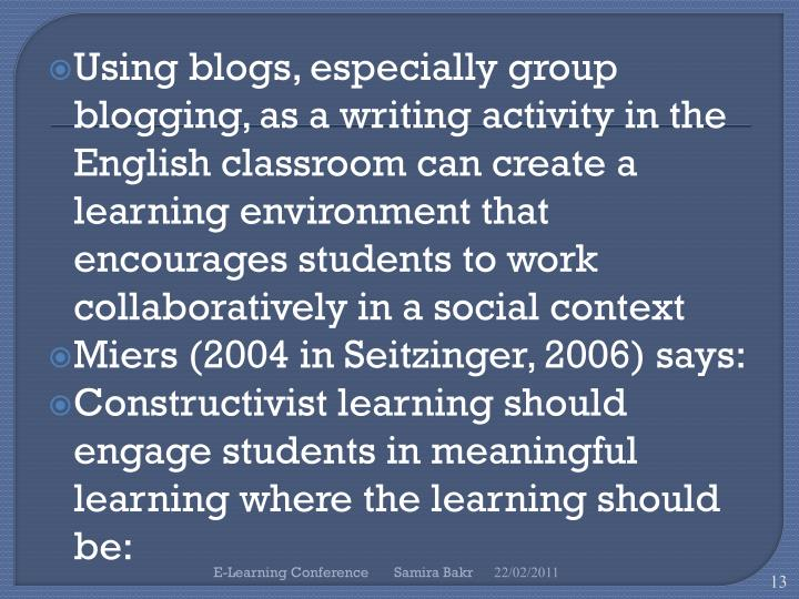 Using blogs, especially group blogging, as a writing activity in the English classroom can create a learning environment that encourages students to work collaboratively in a social context
