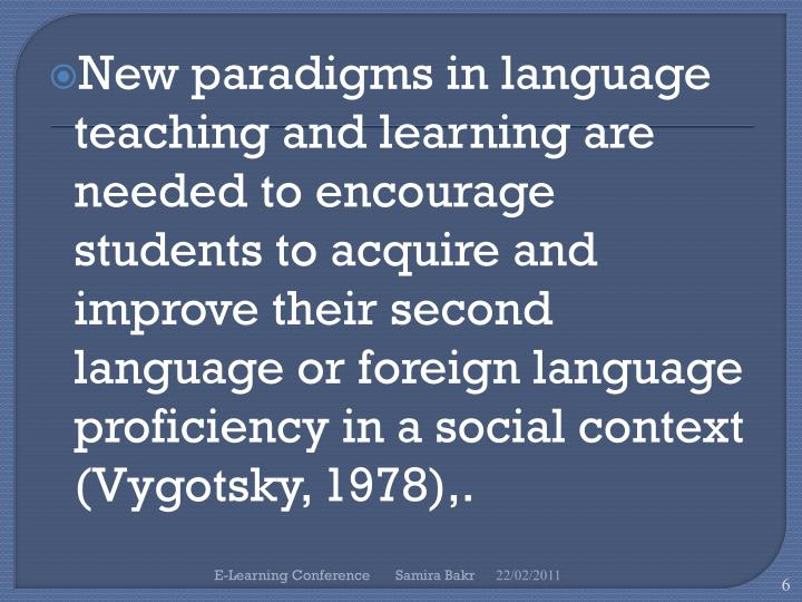New paradigms in language teaching and learning are needed to encourage students to acquire and improve their second language or foreign language proficiency in a social context (