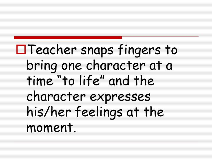 """Teacher snaps fingers to bring one character at a time """"to life"""" and the character expresses his/her feelings at the moment."""