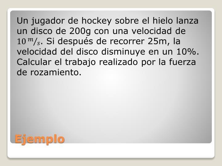 Un jugador de hockey sobre el hielo lanza un disco de 200g con una velocidad de