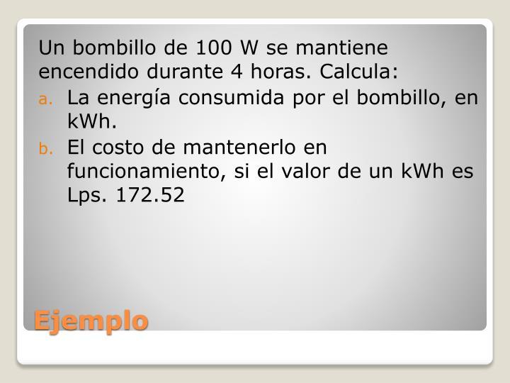 Un bombillo de 100 W se mantiene encendido durante 4 horas. Calcula: