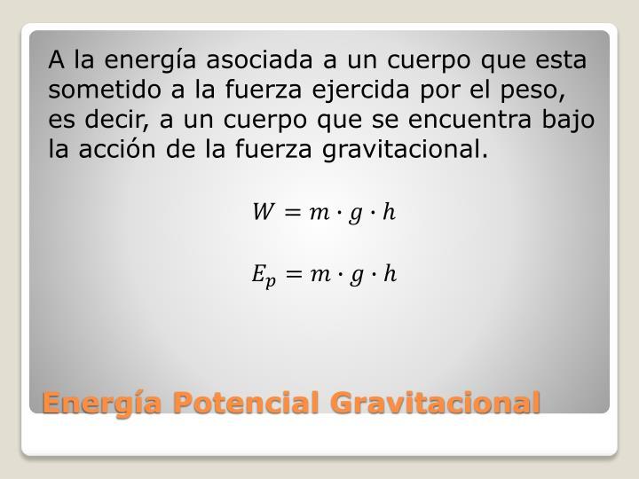 A la energía asociada a un cuerpo que esta sometido a la fuerza ejercida por el peso, es decir, a un cuerpo que se encuentra bajo la acción de la fuerza gravitacional.