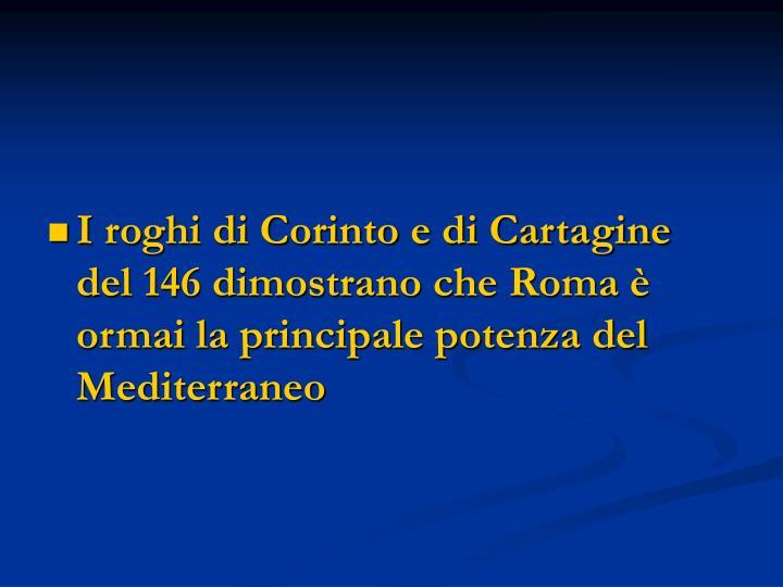 I roghi di Corinto e di Cartagine del 146 dimostrano che Roma è ormai la principale potenza del Mediterraneo
