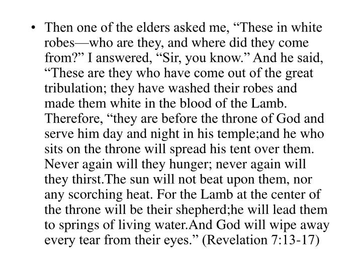 """Then one of the elders asked me, """"These in white robes—who are they, and where did they come from?"""" I answered, """"Sir, you know."""" And he said, """"These are they who have come out of the great tribulation; they have washed their robes and made them white in the blood of the Lamb. Therefore, """"they are before the throne of God and serve him day and night in his temple;and he who sits on the throne will spread his tent over them. Never again will they hunger; never again will they thirst.The sun will not beat upon them, nor any scorching heat. For the Lamb at the center of the throne will be their shepherd;he will lead them to springs of living water.And God will wipe away every tear from their eyes."""" (Revelation 7:13-17)"""