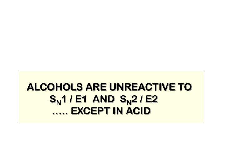 ALCOHOLS ARE UNREACTIVE TO