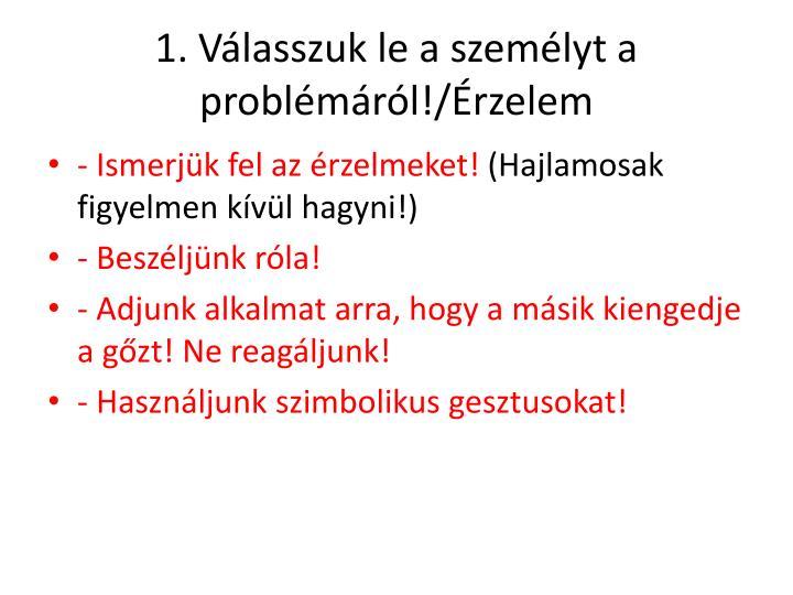 1. Válasszuk le a személyt a problémáról!/Érzelem