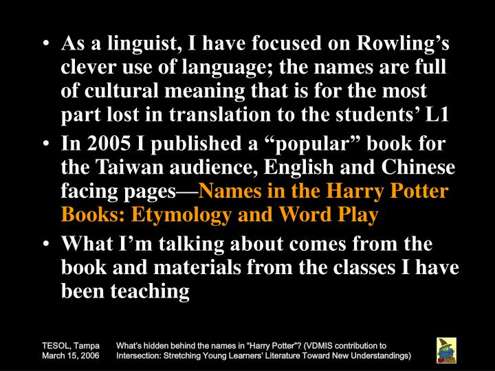 As a linguist, I have focused on Rowling's clever use of language; the names are full of cultural meaning that is for the most part lost in translation to the students' L1