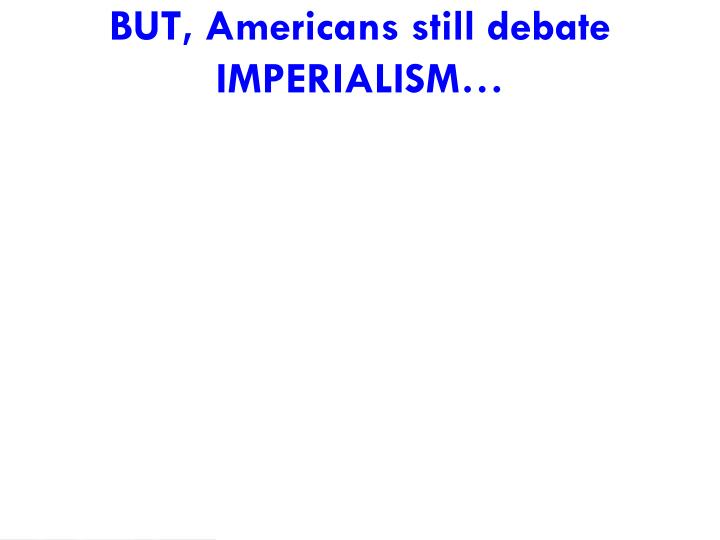 BUT, Americans still debate IMPERIALISM…