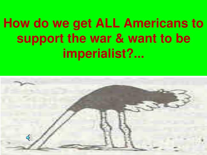 How do we get ALL Americans to support the war & want to be imperialist?...
