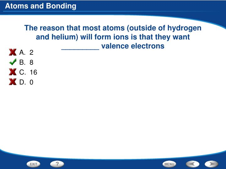 The reason that most atoms (outside of hydrogen and helium) will form ions is that they want _________ valence electrons