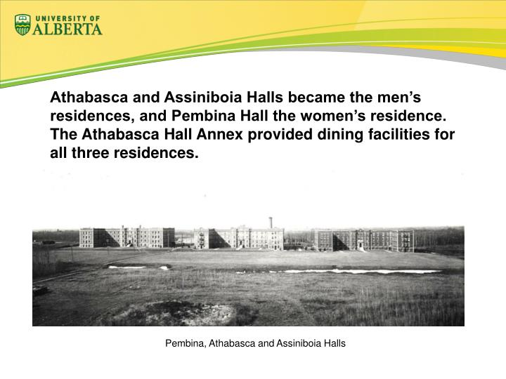 Athabasca and Assiniboia Halls became the men's residences, and Pembina Hall the women's residence.  The Athabasca Hall Annex provided dining facilities for all three residences.