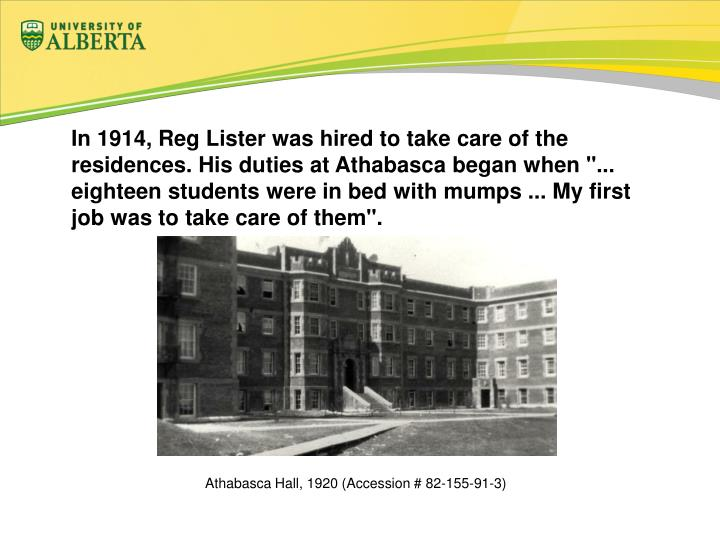 "In 1914, Reg Lister was hired to take care of the residences. His duties at Athabasca began when ""... eighteen students were in bed with mumps ... My first job was to take care of them""."