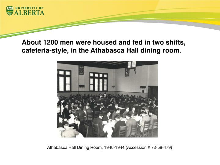 About 1200 men were housed and fed in two shifts, cafeteria-style, in the Athabasca Hall dining room.