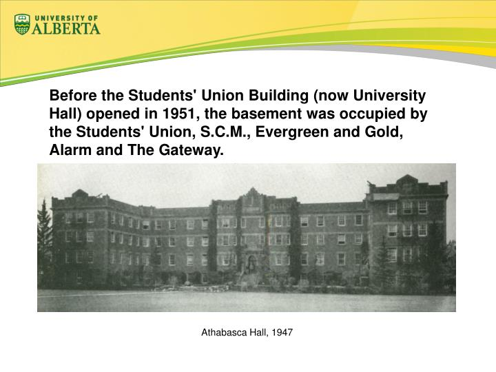 Before the Students' Union Building (now University Hall) opened in 1951, the basement was occupied by the Students' Union, S.C.M., Evergreen and Gold, Alarm and The Gateway.