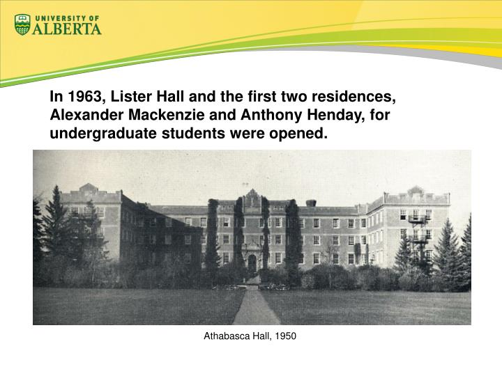 In 1963, Lister Hall and the first two residences, Alexander Mackenzie and Anthony Henday, for undergraduate students were opened.