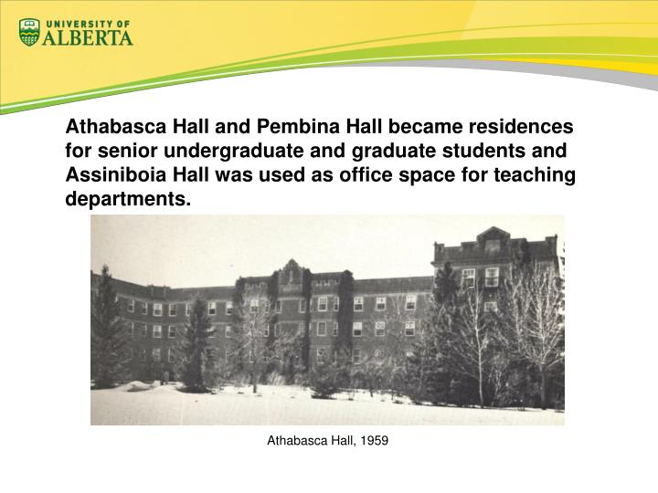 Athabasca Hall and Pembina Hall became residences for senior undergraduate and graduate students and Assiniboia Hall was used as office space for teaching departments.