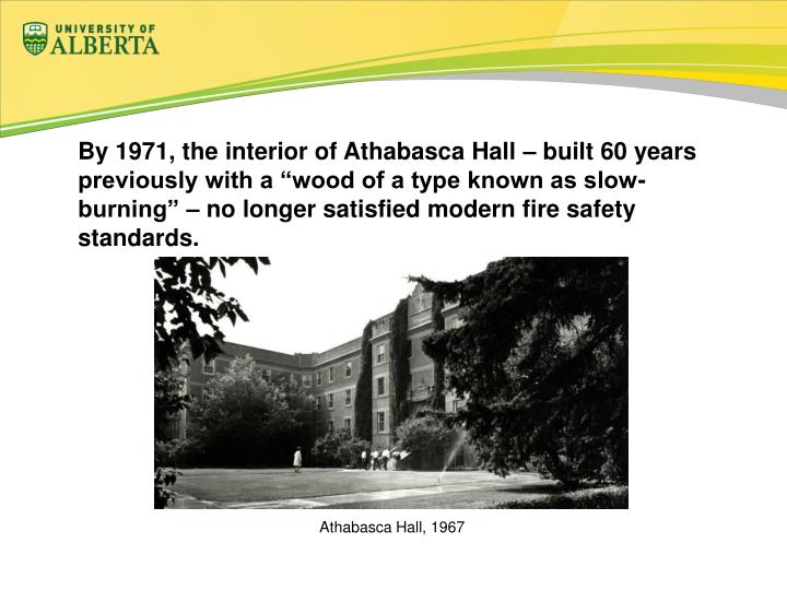 "By 1971, the interior of Athabasca Hall – built 60 years previously with a ""wood of a type known as slow-burning"" – no longer satisfied modern fire safety standards."